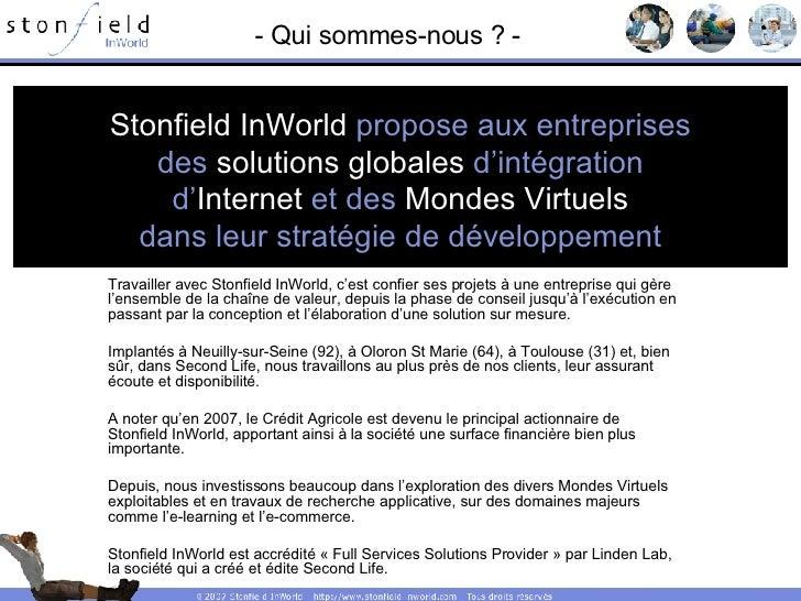 - Qui sommes-nous ? - Stonfield InWorld  propose aux entreprises des  solutions globales  d'intégration d' Internet  et de...
