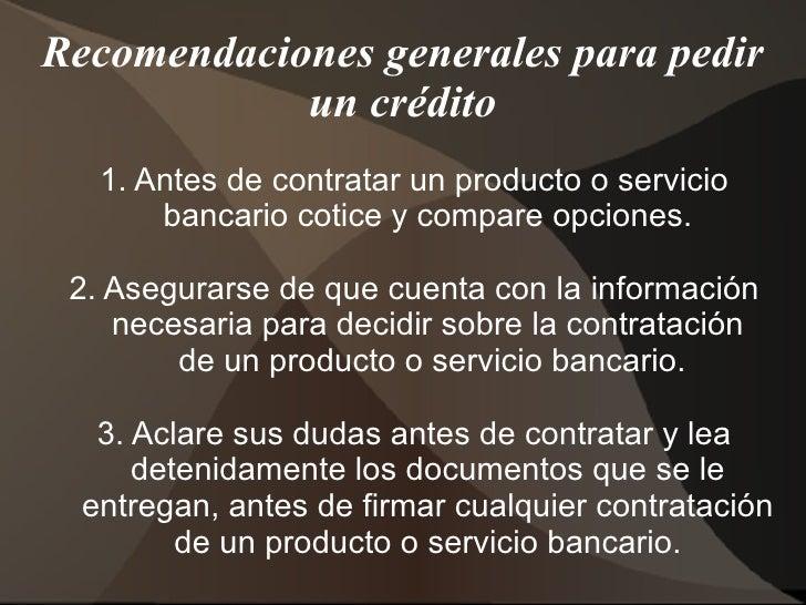 Recomendaciones generales para pedir un crédito 1.  Antes de contratar un producto o servicio bancario cotice y compare op...