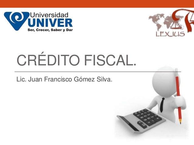 CRÉDITO FISCAL.Lic. Juan Francisco Gómez Silva.