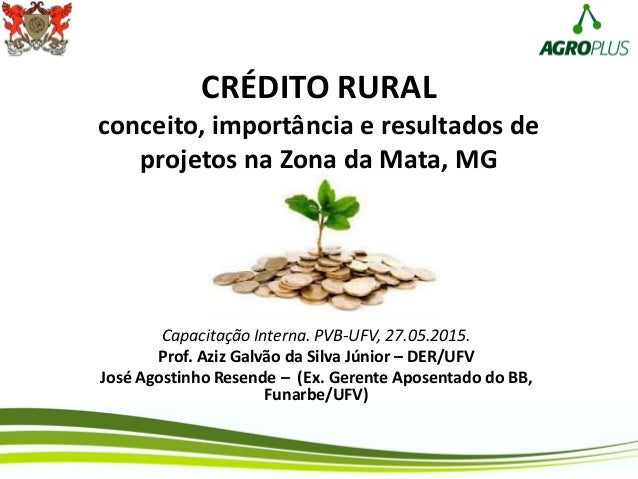 CRÉDITO RURAL conceito, importância e resultados de projetos na Zona da Mata, MG Capacitação Interna. PVB-UFV, 27.05.2015....