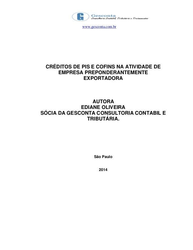 www.gesconta.com.br CRÉDITOS DE PIS E COFINS NA ATIVIDADE DE EMPRESA PREPONDERANTEMENTE EXPORTADORA AUTORA EDIANE OLIVEIRA...