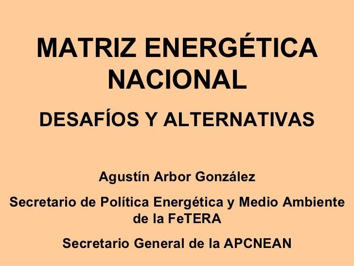 MATRIZ ENERGÉTICA NACIONAL DESAFÍOS Y ALTERNATIVAS Agustín Arbor González Secretario de Política Energética y Medio Ambien...