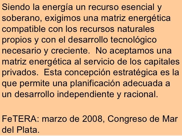 Siendo la energía un recurso esencial y soberano, exigimos una matriz energética compatible con los recursos naturales pro...