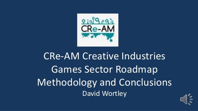 CRe-AM Creative Industries Games Sector Roadmap Methodology and Conclusions David Wortley