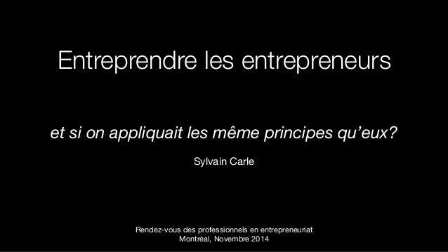 Entreprendre les entrepreneurs et si on appliquait les même principes qu'eux?  Sylvain Carle Rendez-vous des professionne...