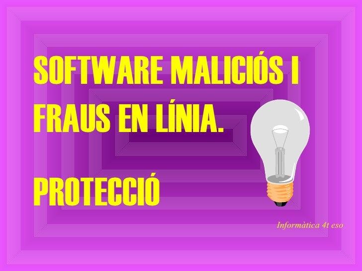 SOFTWARE MALICIÓS I FRAUS EN LÍNIA.  PROTECCIÓ Informàtica 4t eso