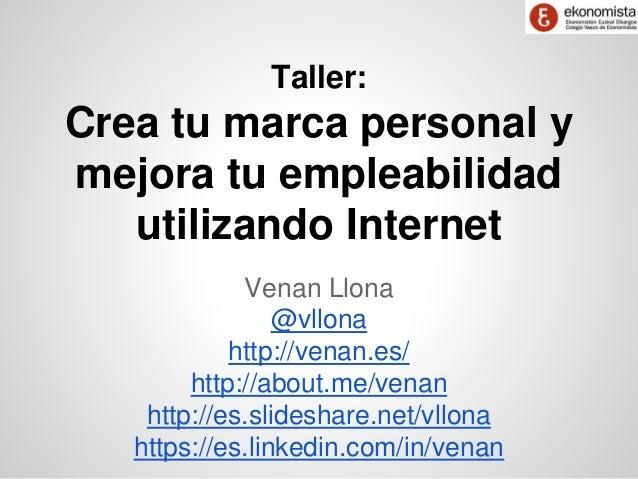 Taller:  Crea tu marca personal y  mejora tu empleabilidad  utilizando Internet  Venan Llona  @vllona  http://venan.es/  h...