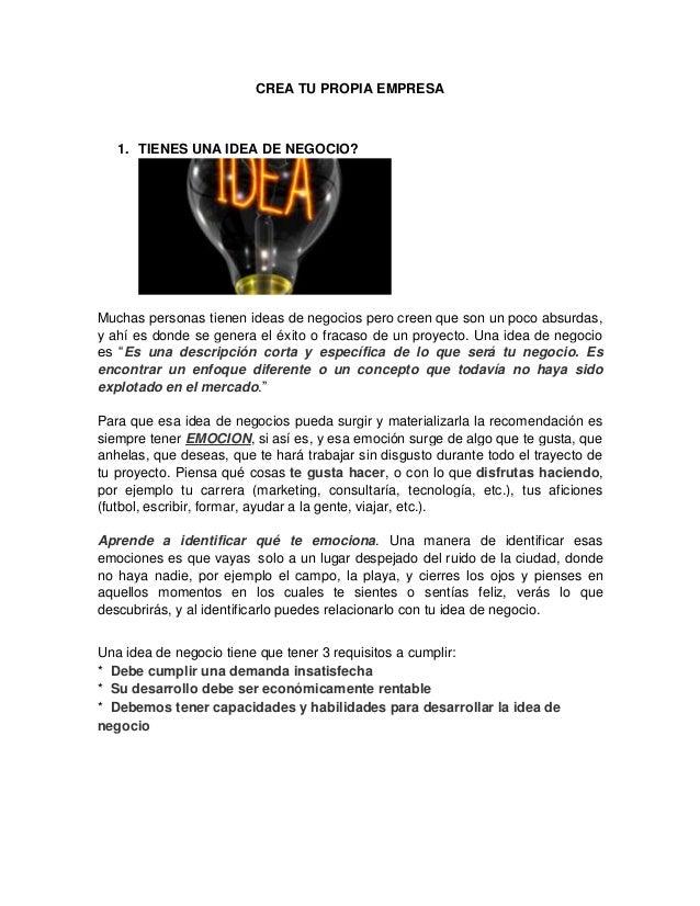 CREA TU PROPIA EMPRESA  1. TIENES UNA IDEA DE NEGOCIO?  Muchas personas tienen ideas de negocios pero creen que son un poc...