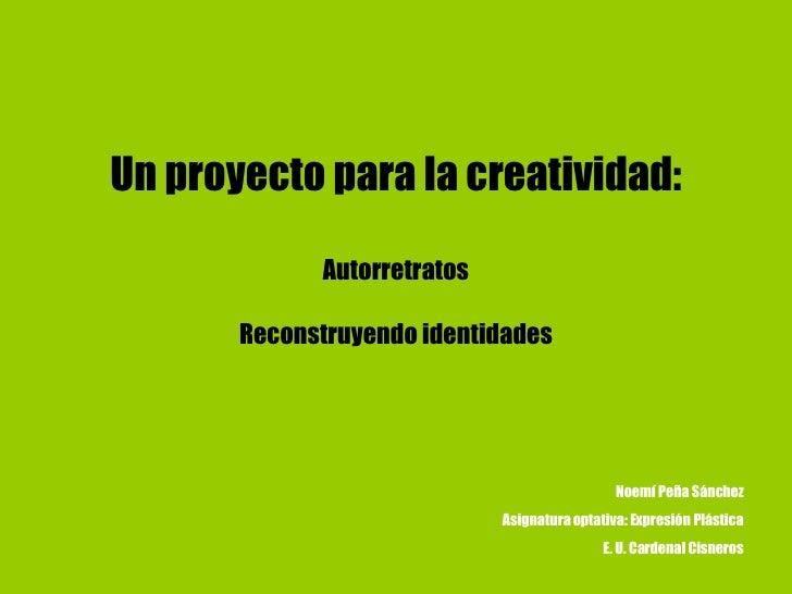 Un proyecto para la creatividad:   Autorretratos Reconstruyendo identidades Noemí Peña Sánchez Asignatura optativa: Expres...