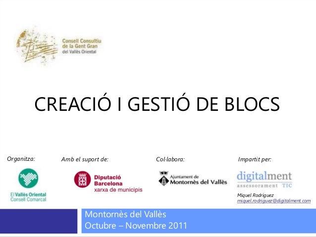 CREACIÓ I GESTIÓ DE BLOCS Montornès del Vallès Octubre – Novembre 2011 Organitza: Amb el suport de: Col·labora: Impartit p...