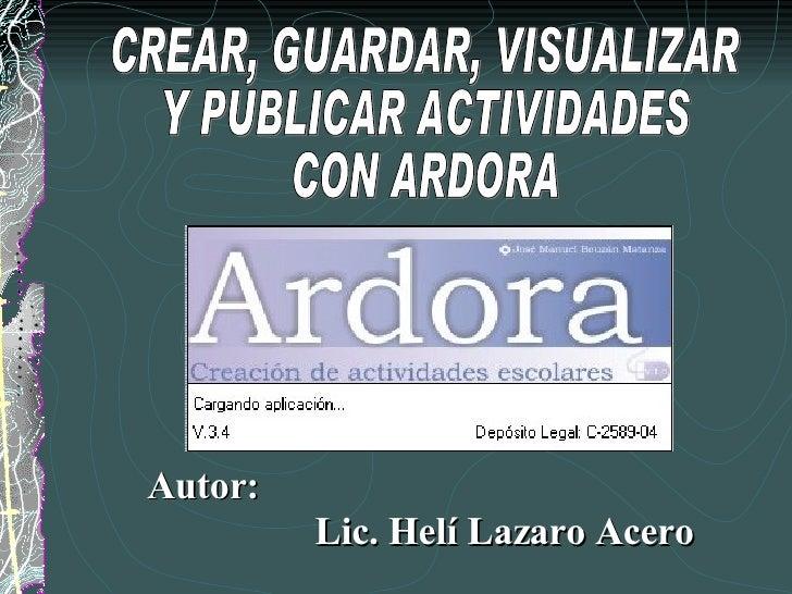 CREAR, GUARDAR, VISUALIZAR  Y PUBLICAR ACTIVIDADES  CON ARDORA Lic. Helí Lazaro Acero Autor: