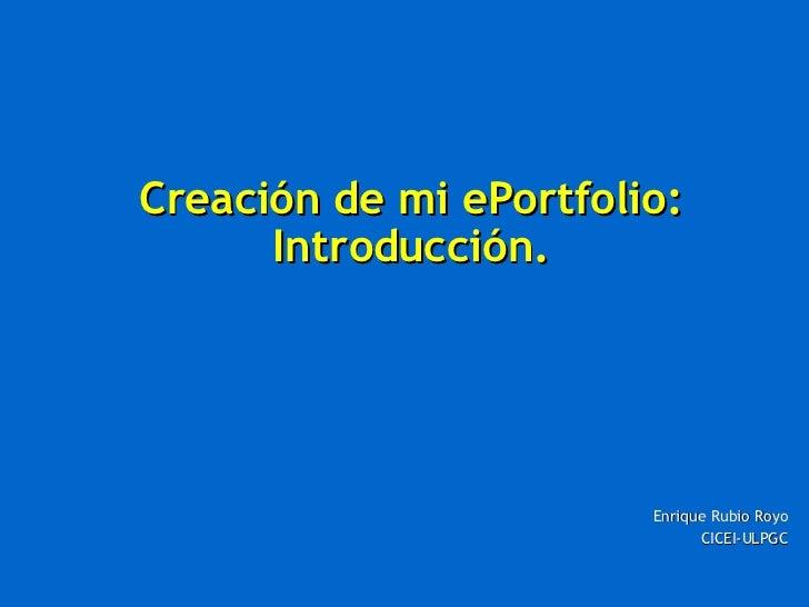 Creación de mi ePortfolio: Introducción. Enrique Rubio Royo CICEI-ULPGC