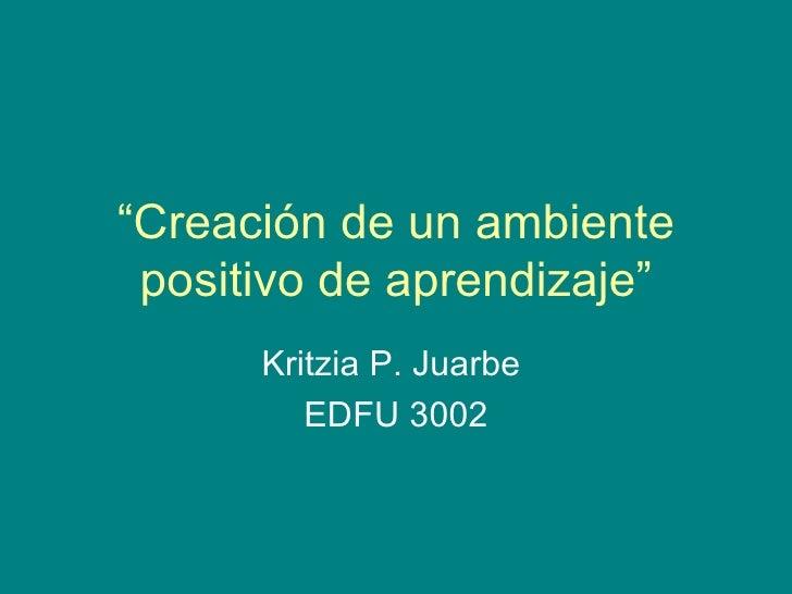 """"""" Creación de un ambiente positivo de aprendizaje"""" Kritzia P. Juarbe  EDFU 3002"""