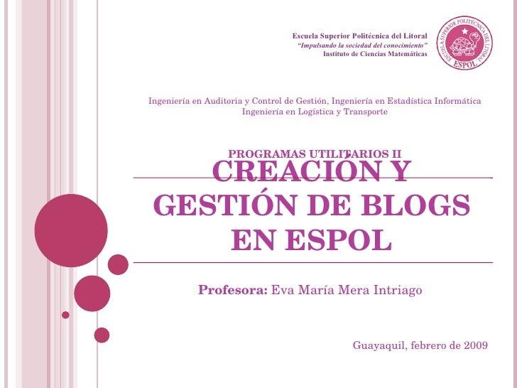 """CREACIÓN Y GESTIÓN DE BLOGS EN ESPOL Profesora:  Eva María Mera Intriago Escuela Superior Politécnica del Litoral """" Impuls..."""