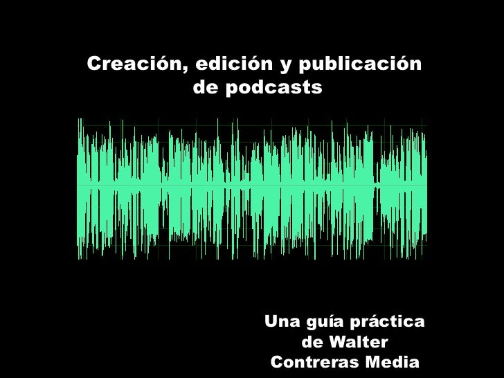 Creación, edición y publicación  de podcasts Una guía práctica de Walter Contreras Media