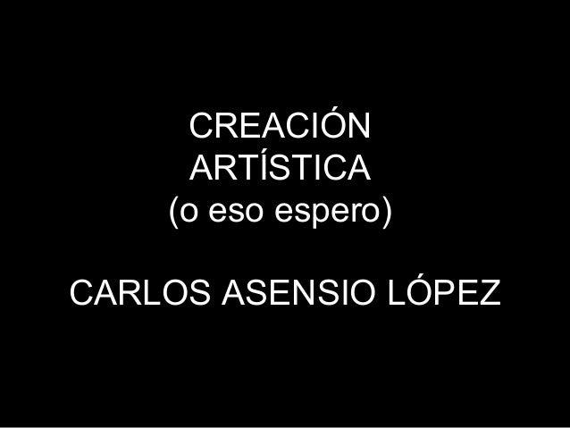 CREACIÓN ARTÍSTICA (o eso espero) CARLOS ASENSIO LÓPEZ