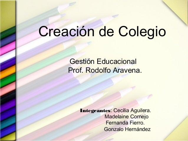 Creación de Colegio Gestión Educacional Prof. Rodolfo Aravena. Integrantes: Cecilia Aguilera. Madelaine Cornejo Fernanda F...