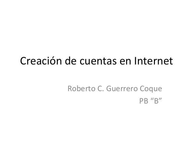 """Creación de cuentas en Internet Roberto C. Guerrero Coque PB """"B"""""""