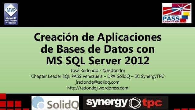 Creación de Aplicaciones de Bases de Datos con MS SQL Server 2012 José Redondo - @redondoj Chapter Leader SQL PASS Venezue...