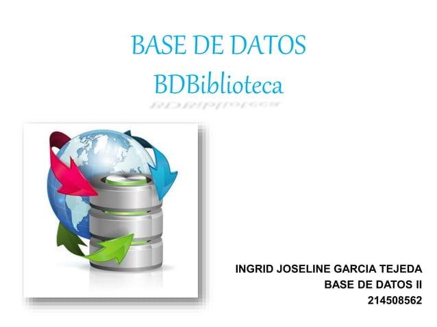 BASE DE DATOS BDBiblioteca INGRID JOSELINE GARCIA TEJEDA BASE DE DATOS II 214508562