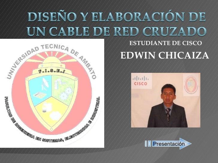 ESTUDIANTE DE CISCO EDWIN CHICAIZA Presentación F . I . S . E . I FACULTAD DE INGENIERIA EN SISTEMAS, ELECTRONICA E INDU...