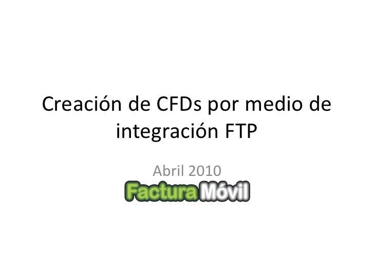 Creación de CFDs por medio de        integración FTP            Abril 2010