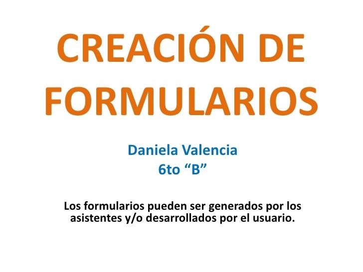"""CREACIÓN DE FORMULARIOS<br />Daniela Valencia<br />6to """"B""""<br />Los formularios pueden ser generados por los asistentes y/..."""