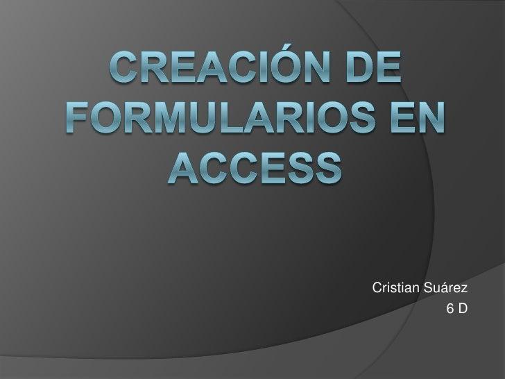 Creación de Formularios en Access<br />Cristian Suárez<br />6D <br />