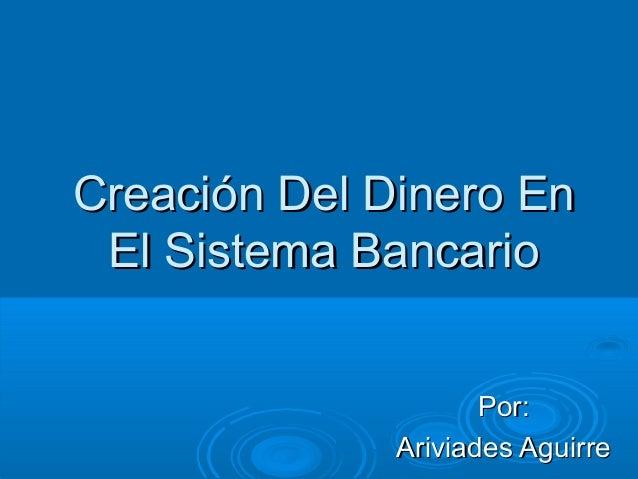 Creación Del Dinero EnCreación Del Dinero En El Sistema BancarioEl Sistema Bancario Por:Por: Ariviades AguirreAriviades Ag...