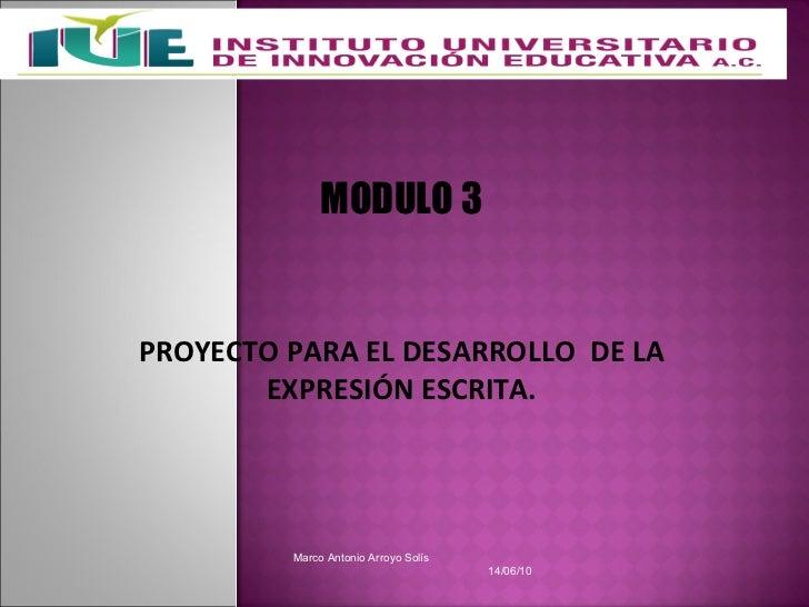 Marco Antonio Arroyo Solís  14/06/10  MODULO 3 PROYECTO PARA EL DESARROLLO  DE LA EXPRESIÓN ESCRITA.