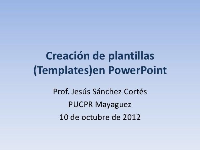 Creación de plantillas(Templates)en PowerPoint   Prof. Jesús Sánchez Cortés        PUCPR Mayaguez     10 de octubre de 2012
