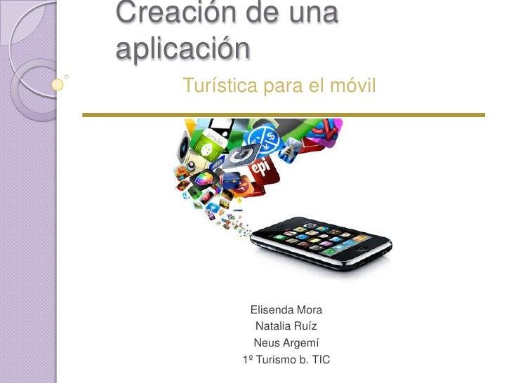 Creación de unaaplicación    Turística para el móvil            Elisenda Mora              Natalia Ruíz             Neus A...