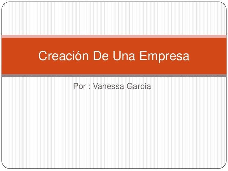Por : Vanessa García<br />Creación De Una Empresa<br />