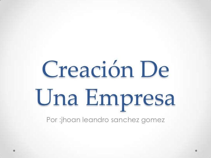 Creación De Una Empresa<br />Por :jhoanleandrosanchezgomez<br />