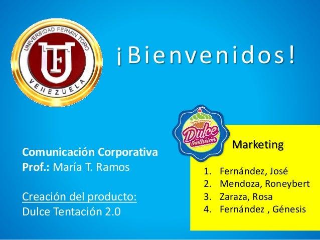 Comunicación Corporativa Prof.: María T. Ramos Creación del producto: Dulce Tentación 2.0 Marketing 1. Fernández, José 2. ...