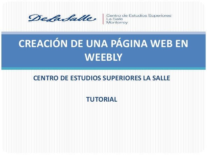 CREACIÓN DE UNA PÁGINA WEB EN           WEEBLY  CENTRO DE ESTUDIOS SUPERIORES LA SALLE                TUTORIAL