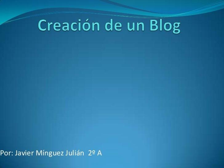 Creación de un Blog<br />Por: Javier Mínguez Julián  2º A<br />