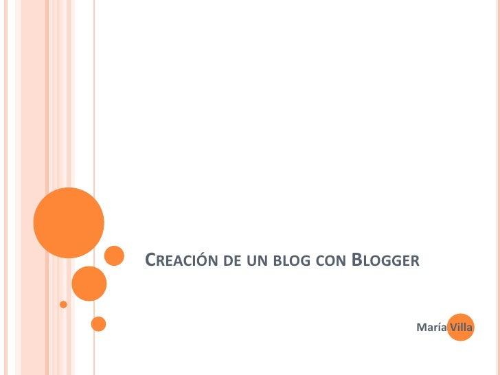 Creación de un blog con Blogger<br />María Villa<br />