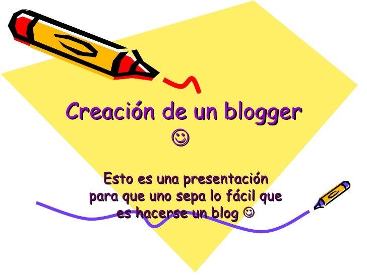 Creación de un blogger     Esto es una presentación para que uno sepa lo fácil que es hacerse un blog  