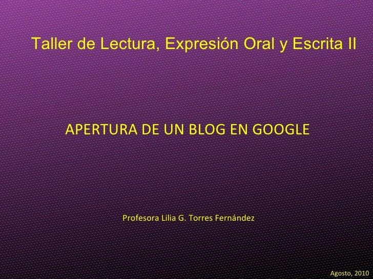 APERTURA DE UN BLOG EN GOOGLE Profesora Lilia G. Torres Fernández Agosto, 2010 Taller de Lectura, Expresión Oral y Escrita...