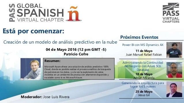 Creación de un modelo de análisis predictivo en la nube 04 de Mayo 2016 (12 pm GMT -5) Patricio Cofre Resumen: Microsoft A...