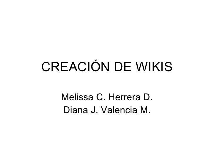 CREACIÓN DE WIKIS Melissa C. Herrera D. Diana J. Valencia M.