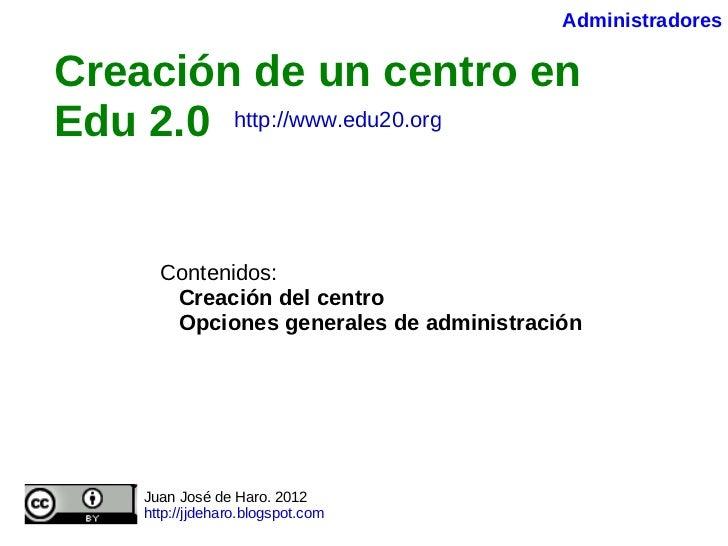 Creación de un centro en Edu 2.0   Contenidos: Creación del centro Opciones generales de administración Juan José de Haro....