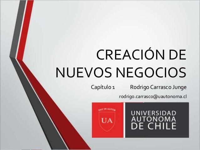 CREACIÓN DE NUEVOS NEGOCIOS Capítulo 1 Rodrigo Carrasco Junge rodrigo.carrasco@uautonoma.cl