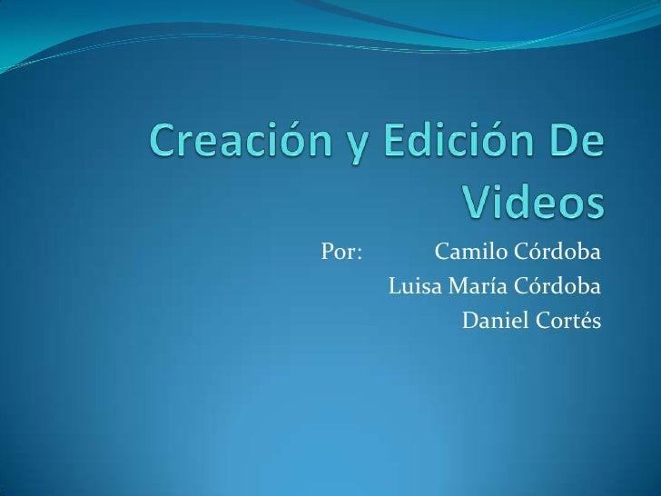 Creación y Edición De Videos<br />Por:         Camilo Córdoba<br />Luisa María Córdoba<br />Daniel Cortés<br />