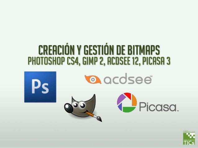 Creación y gestión de bitmaps Photoshop cs4, gimp 2, acdsee 12, picasa 3