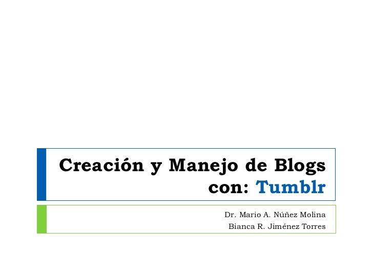 Creación y Manejo de Blogs con:  Tumblr Dr. Mario A. N úñez Molina Bianca R. Jiménez Torres