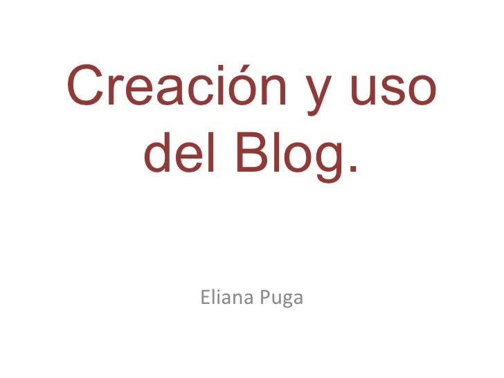 Creación y uso   del Blog.     Eliana Puga