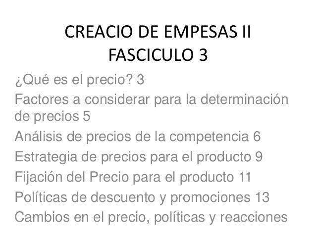 CREACIO DE EMPESAS II  FASCICULO 3  ¿Qué es el precio? 3  Factores a considerar para la determinación  de precios 5  Análi...