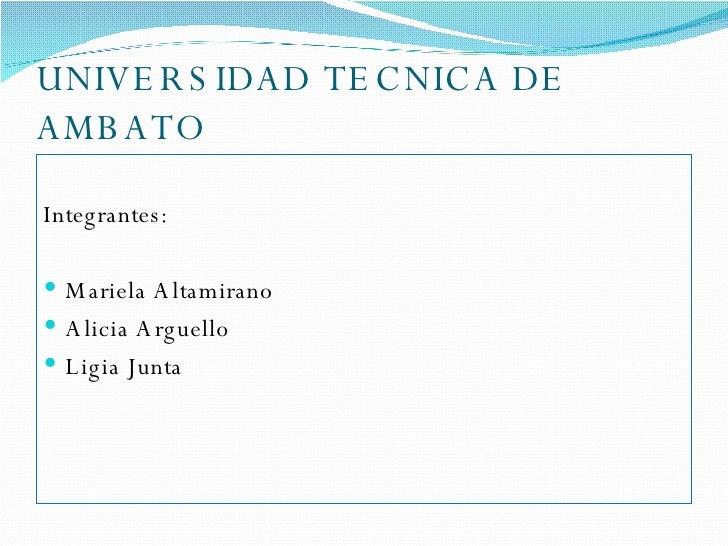 UNIVERSIDAD TECNICA DE AMBATO <ul><li>Integrantes: </li></ul><ul><li>Mariela Altamirano </li></ul><ul><li>Alicia Arguello ...